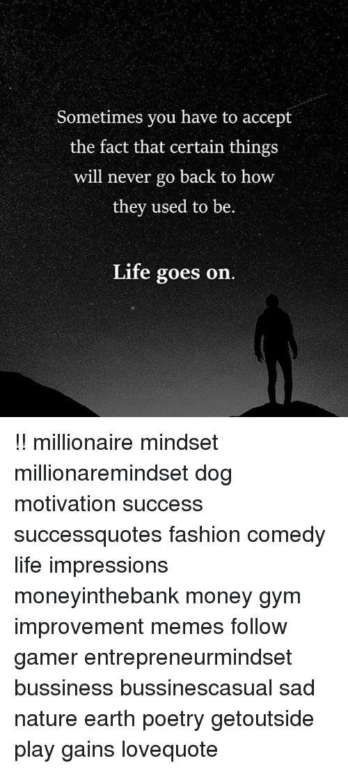 Fashion, Gym, and Life: Sometimes you have to accept  the fact that certain things  will never go back to how  they used to be  Life goes on. !! millionaire mindset millionaremindset dog motivation success successquotes fashion comedy life impressions moneyinthebank money gym improvement memes follow gamer entrepreneurmindset bussiness bussinescasual sad nature earth poetry getoutside play gains lovequote