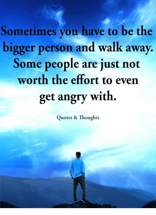Sometimes You Have To Be The Bigger Person And Walk Away Some People