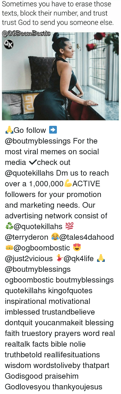 Facts, God, and Memes: Sometimes you have to erase those  texts, block their number, and trust  trust God to send you someone else.  @oeBoomBostio 🙏Go follow ➡@boutmyblessings For the most viral memes on social media ✔check out @quotekillahs Dm us to reach over a 1,000,000💪ACTIVE followers for your promotion and marketing needs. Our advertising network consist of ♻@quotekillahs 💯@terryderon 😂@tales4dahood 👑@ogboombostic 😍@just2vicious 💃@qk4life 🙏@boutmyblessings ogboombostic boutmyblessings quotekillahs kingofquotes inspirational motivational imblessed trustandbelieve dontquit youcanmakeit blessing faith truestory prayers word real realtalk facts bible nolie truthbetold reallifesituations wisdom wordstoliveby thatpart Godisgood praisehim Godlovesyou thankyoujesus