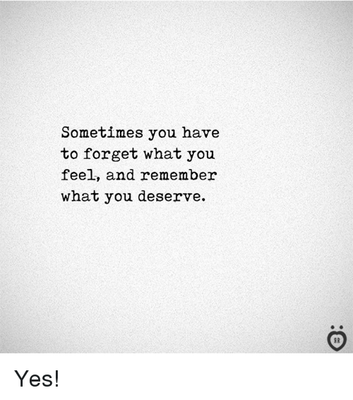 Yes, Remember, and You: Sometimes you have  to forget what you  feel, and remember  what you deserve. Yes!