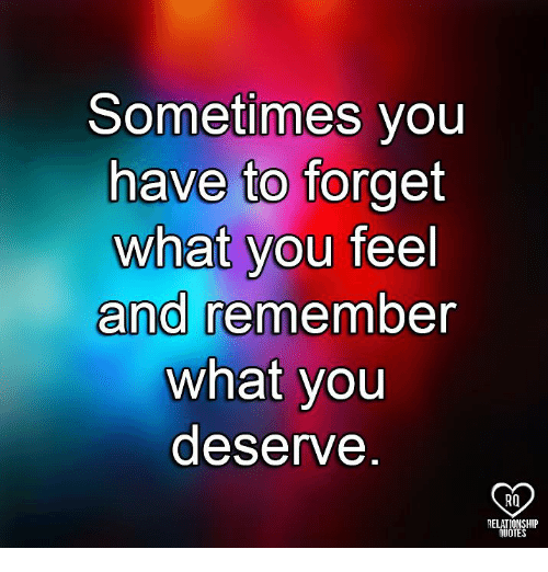 Memes, 🤖, and Remember: Sometimes you  have to forget  what you feel  and remember  what you  deserve  RQ  RELATIONSHIP  UOTES