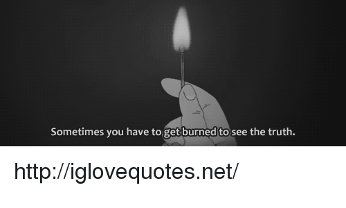 Http, Truth, and Net: Sometimes you have to get burned to see the truth http://iglovequotes.net/
