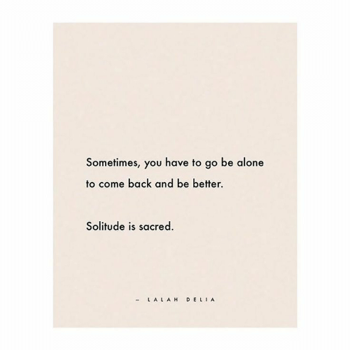 Being Alone, Solitude, and Back: Sometimes, you have to go be alone  to come back and be better  Solitude is sacred.  - L ALAH DELI A