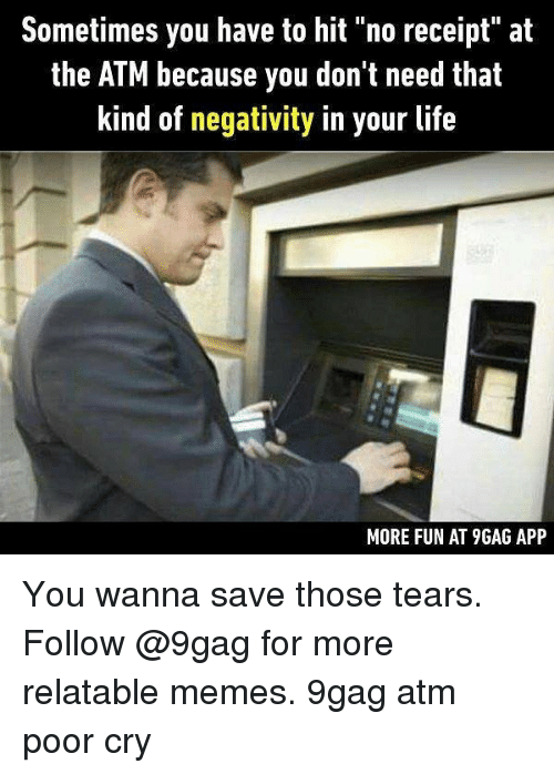 "9gag, Life, and Memes: Sometimes you have to hit ""no receipt"" at  the ATM because you don't need that  kind of negativity in your life  MORE FUN AT 9GAG APP You wanna save those tears. Follow @9gag for more relatable memes. 9gag atm poor cry"