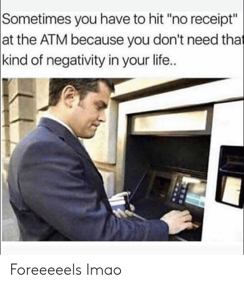 "Funny, Life, and Lmao: Sometimes you have to hit ""no receipt""  at the ATM because you don't need that  kind of negativity in your life.. Foreeeeels lmao"