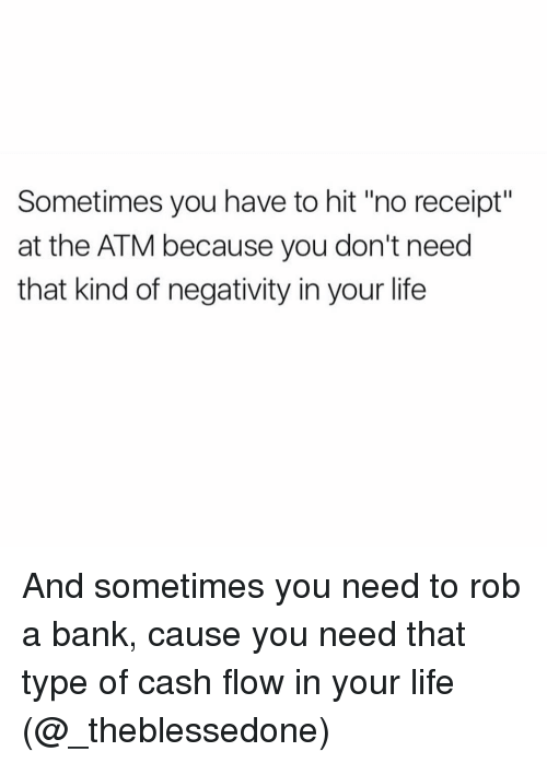 "Bank, Banks, and Receipt: Sometimes you have to hit ""no receipt""  at the ATM because you don't need  that kind of negativity in your life And sometimes you need to rob a bank, cause you need that type of cash flow in your life (@_theblessedone)"