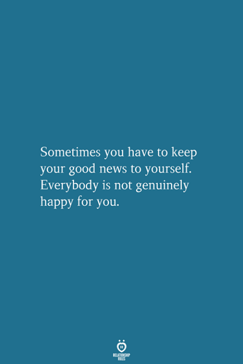 News, Good, and Happy: Sometimes you have to keep  your good news to yourself.  Everybody is not genuinely  happy for you.