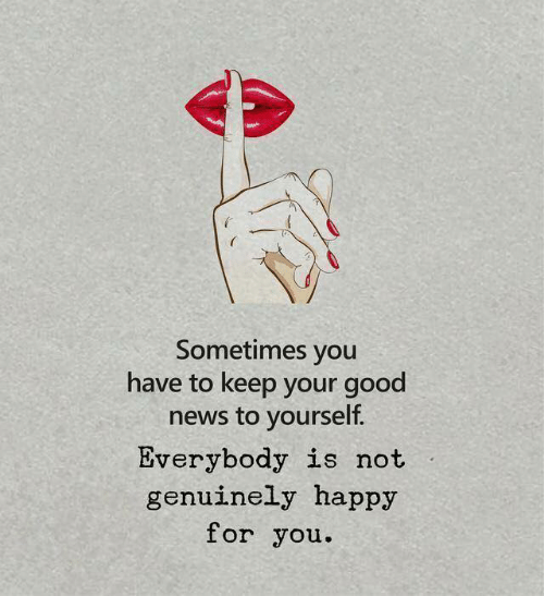 News, Good, and Happy: Sometimes you  have to keep your good  news to yourself.  Everybody is not  genuinely happy  for you