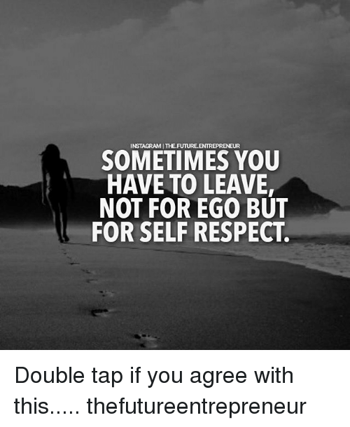 Memes, Respect, and 🤖: SOMETIMES YOU  HAVE TO LEAVE,  NOT FOR EGO BUT  FOR SELF RESPECT. Double tap if you agree with this..... thefutureentrepreneur