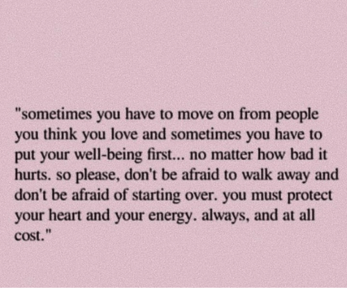 Bad, Energy, and Love: sometimes you have to move on from people  you think you love and sometimes you have to  put your well-being first... no matter how bad it  hurts. so please, don't be afraid to walk away and  don't be afraid of starting over. you must protect  your heart and your energy. always, and at all  cost.""