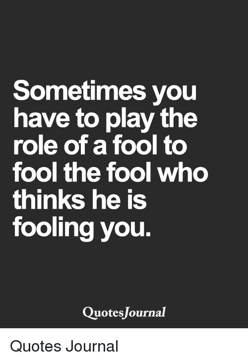 Sometimes You Have To Play The Role Of A Fool To Fool The Fool Who