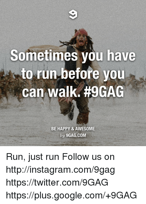 Sometimes you have to run before you can walk h9gag be happy dank and walking sometimes you have to run before you can walk publicscrutiny Choice Image