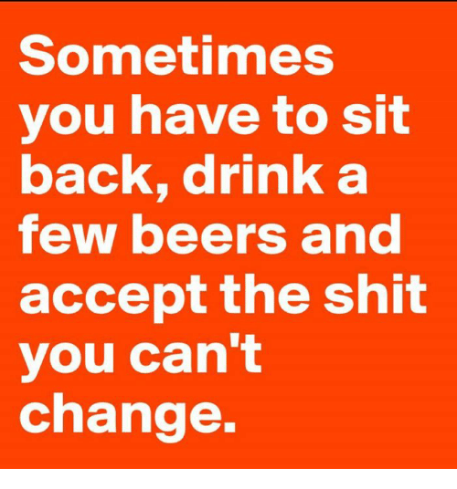 Memes, Shit, and Change: Sometimes  you have to sit  back, drink a  few beers and  accept the shit  you can't  change.