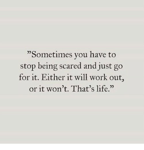 "Life, Work, and Will: ""Sometimes you have to  stop being scared and just go  for it. Either it will work out  or it won't. That's life."""