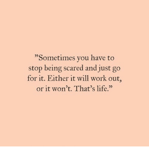 """Life, Work, and Will: """"Sometimes you have to  stop being scared and just go  for it. Either it will work out,  or it won't. That's life.""""  02"""