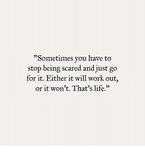 """Life, Work, and Will: """"Sometimes you have to  stop being scared and just go  for it. Either it will work out,  or it won't. That's life.""""  05"""