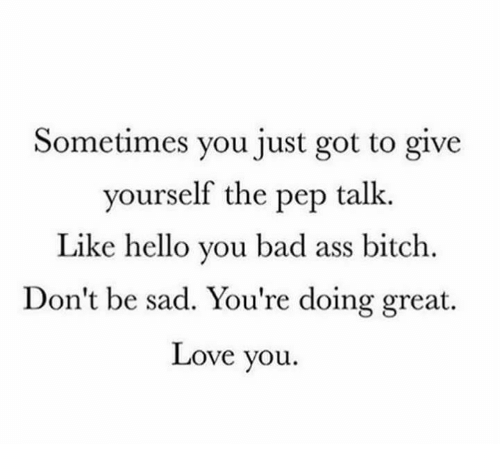 Ass, Bad, and Bitch: Sometimes you just got to give  yourself the pep talk.  Like hello you bad ass bitch.  Don't be sad. You're doing great.  Love you