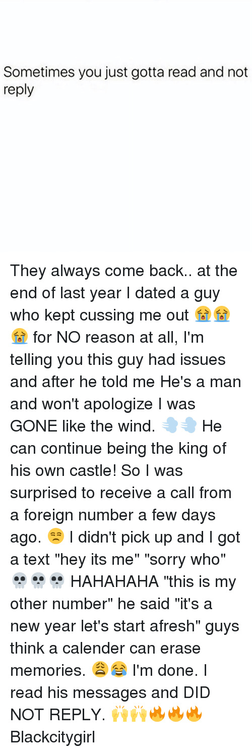 """Memes, 🤖, and Castle: Sometimes you just gotta read and not  reply They always come back.. at the end of last year I dated a guy who kept cussing me out 😭😭😭 for NO reason at all, I'm telling you this guy had issues and after he told me He's a man and won't apologize I was GONE like the wind. 💨💨 He can continue being the king of his own castle! So I was surprised to receive a call from a foreign number a few days ago. 😒 I didn't pick up and I got a text """"hey its me"""" """"sorry who"""" 💀💀💀 HAHAHAHA """"this is my other number"""" he said """"it's a new year let's start afresh"""" guys think a calender can erase memories. 😩😂 I'm done. I read his messages and DID NOT REPLY. 🙌🙌🔥🔥🔥 Blackcitygirl"""