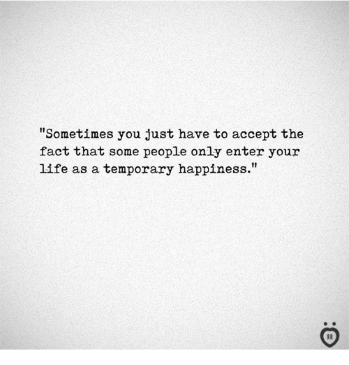 "Life, Happiness, and Accept: ""Sometimes you just have to accept the  fact that some people only enter your  life as a temporary happiness.""  I R"