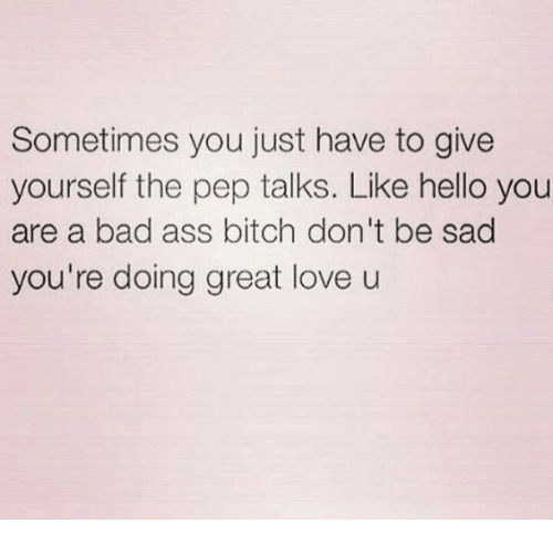 Ass, Bad, and Bitch: Sometimes you just have to give  yourself the pep talks. Like hello you  are a bad ass bitch don't be sad  you're doing great love u