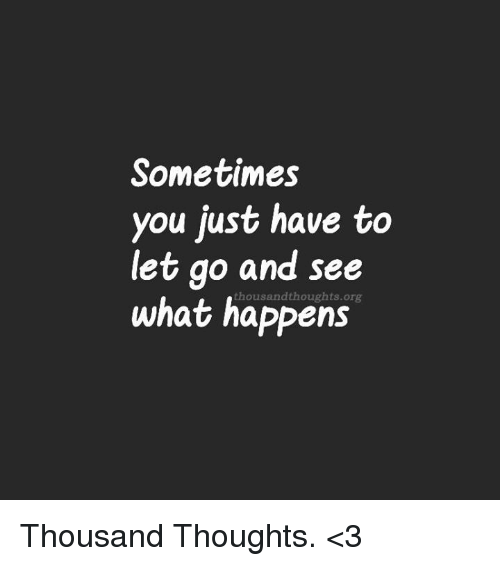 Sometimes You Just Have To Let Go And See What Happens Thousand