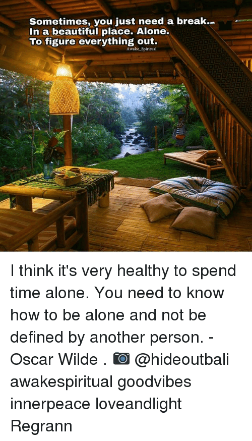 Memes, 🤖, and Oscar: Sometimes, you just need a break.  In a beautiful place. Alone.  To figure everything out.  Awake Spiritual I think it's very healthy to spend time alone. You need to know how to be alone and not be defined by another person. - Oscar Wilde . 📷 @hideoutbali awakespiritual goodvibes innerpeace loveandlight Regrann