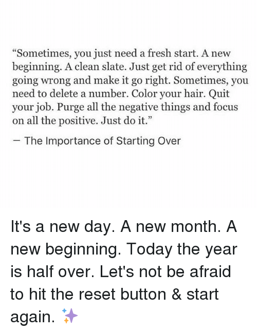 "Fresh, Just Do It, and Memes: ""Sometimes, you just need a fresh start. A new  beginning. A clean slate. Just get rid of everything  going wrong and make it go right. Sometimes, you  need to delete a number. Color your hair. Quit  your job. Purge all the negative things and focus  on all the positive. Just do it.'""  The Importance of Starting Over It's a new day. A new month. A new beginning. Today the year is half over. Let's not be afraid to hit the reset button & start again. ✨"