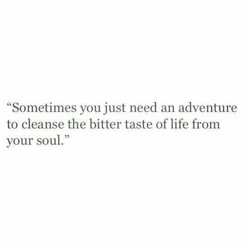 """Life, Soul, and Adventure: Sometimes you just need an adventure  to cleanse the bitter taste of life from  your soul."""""""