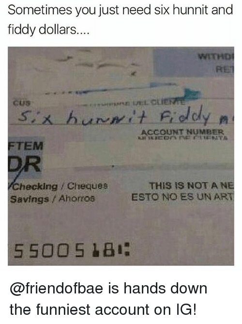 Funny, Meme, and Art: Sometimes you just need six hunnit and  fiddy dollars....  WITHD  RET  ACCOUNT NUMBER  FTEM  DR  checking Cheques  Savings Ahorros  THIS IS NOT A NE  ESTO NO ES UN ART @friendofbae is hands down the funniest account on IG!