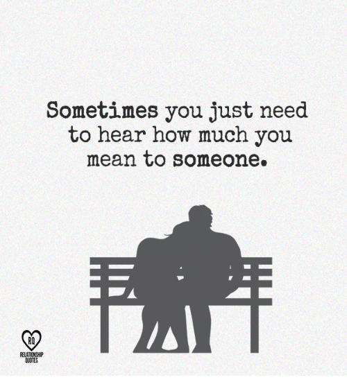 Sometimes You Just Need To Hear How Much You Mean To Someone Ro Rela