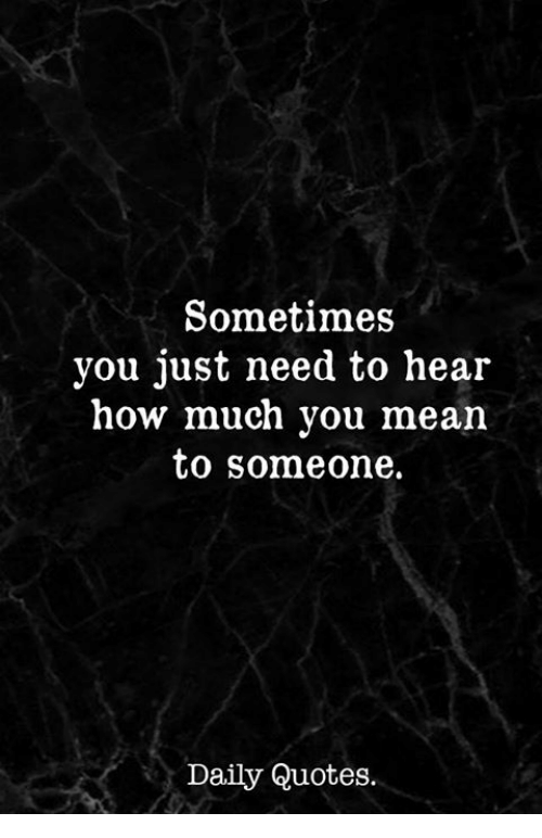 Sometimes You Just Need To Hear How Much You Mean To Someone Daily