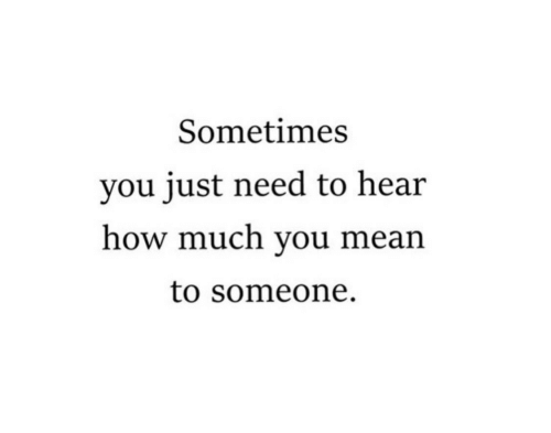 Mean, How, and You: Sometimes  you just need to hear  how much you mean  to someone.
