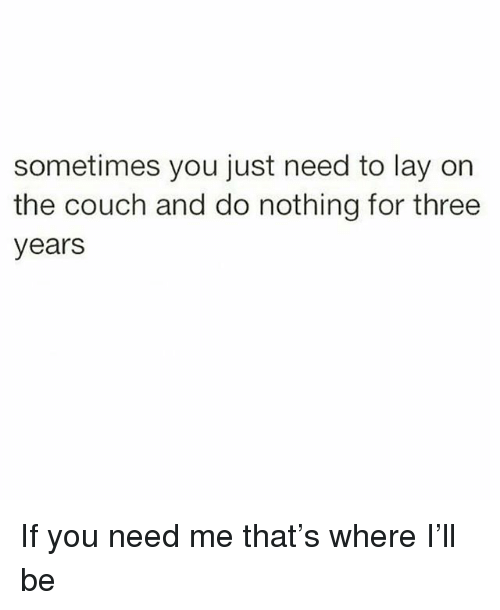 Couch, Girl Memes, and Three: sometimes you just need to lay on  the couch and do nothing for three  years If you need me that's where I'll be