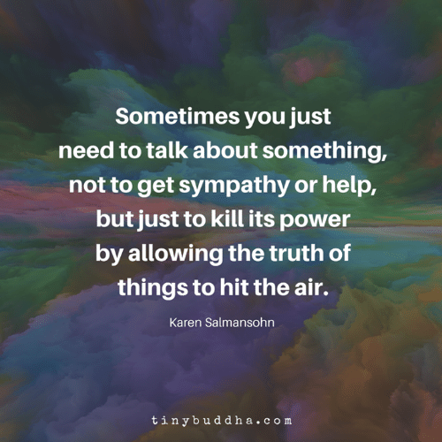 Memes, Help, and Power: Sometimes you just  need to talk about something,  not to get sympathy or help,  but just to kill its power  by allowing the truth of  things to hit the air.  Karen Salmansohn  tinybuddha.com