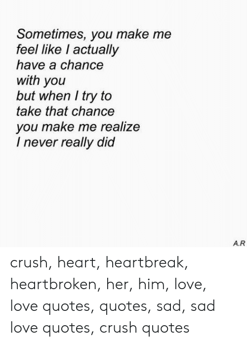 Sometimes You Make Me Feel Like I Actually Have A Chance With You But When I Try To Take That Chance You Make Me Realize I Never Really Did Ar Crush Heart