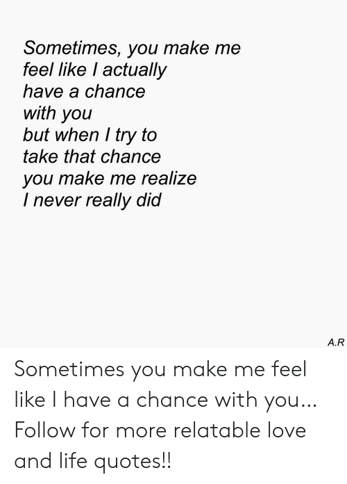 Sometimes You Make Me Feel Like L Actually Have A Chance With You