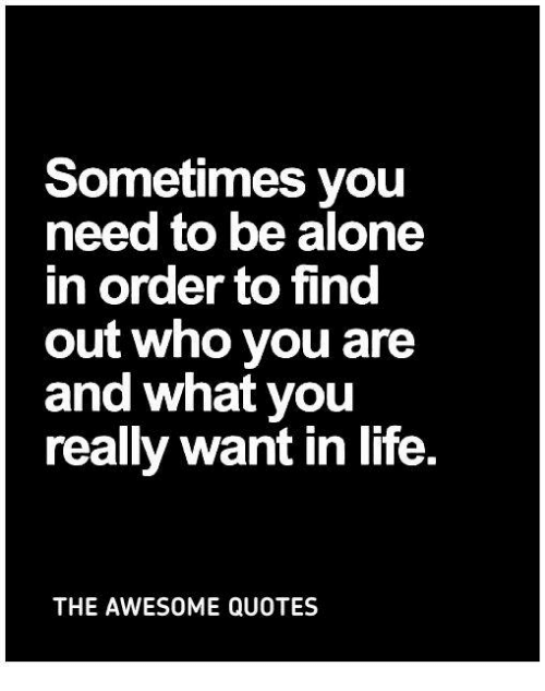 Sometimes You Need To Be Alone In Order To Find Out Who You Are And