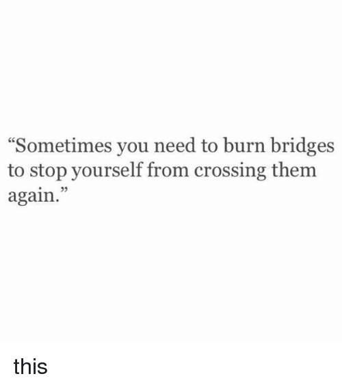 "Girl Memes, Https, and Bridge: ""Sometimes you need to burn bridges  to stop yourself from crossing them  again. this"