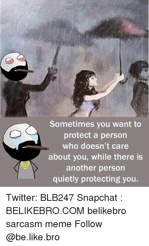 Be Like, Meme, and Memes: Sometimes you want to  protect a person  who doesn't care  about you, while there is  another person  quietly protecting you. Twitter: BLB247 Snapchat : BELIKEBRO.COM belikebro sarcasm meme Follow @be.like.bro