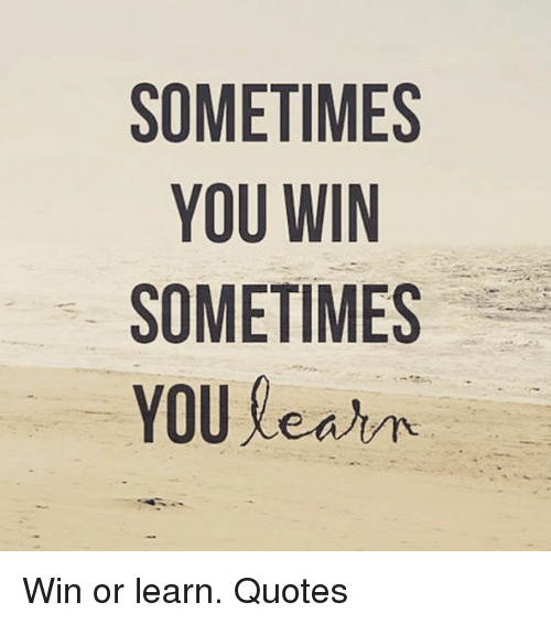 Sometimes You Win Sometimes You Learn Win Or Learn Quotes Meme On