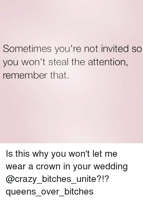 Bitch Crazy And Queen Sometimes Youre Not Invited So You Won