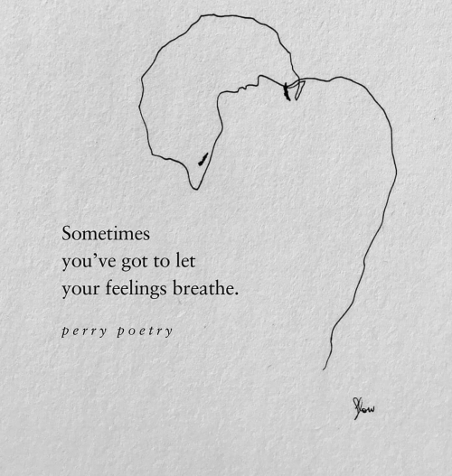 Poetry, Got, and Sometimes: Sometimes  you've got to let  your feelings breathe.  perry poetry