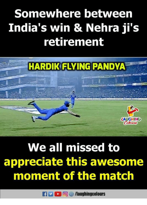 Appreciate, Match, and Awesome: Somewhere betweern  India's win & Nehra ji's  retirement  HARDIK FLYING  PANDYA  LAUGHING  We all missed to  appreciate this awesome  moment of the match  RAa。回避) /laugh ingcolours