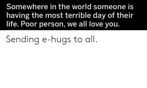 Love, World, and Day: Somewhere in the world someone is  having the most terrible day of their  lite. Poor person, we all love you. Sending e-hugs to all.