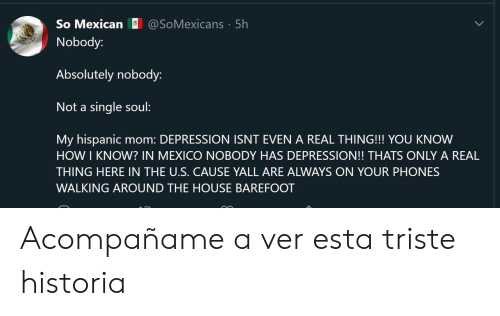 Depression, House, and Mexico: @SoMexicans 5h  So Mexican  Nobody:  Absolutely nobody:  Not a single soul:  My hispanic  HOW I KNOW? IN MEXICO NOBODY HAS DEPRESSION!! THATS ONLY A REAL  mom: DEPRESSION ISNT EVEN A REAL THING!!! YOU KNOW  THING HERE IN THE U.S. CAUSE YALL ARE ALWAYS ON YOUR PHONES  WALKING AROUND THE HOUSE BAREFOOT Acompañame a ver esta triste historia