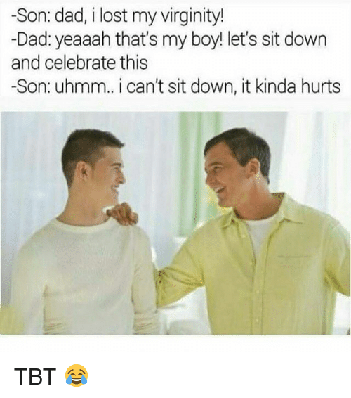 Dad, Memes, and Tbt: -Son: dad, i lost my virginity!  Dad: yeaaah that's my boy! let's sit down  and celebrate this  -Son: uhmm.. i can't sit down, it kinda hurts TBT 😂