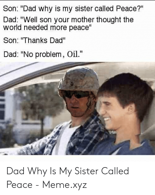 """Dad, Meme, and World: Son: """"Dad why is my sister called Peace?""""  Dad: """"Well son your mother thought the  world needed more peace  Son: Thanks Dad""""  Dad: """"No problem, Oil."""" Dad Why Is My Sister Called Peace - Meme.xyz"""