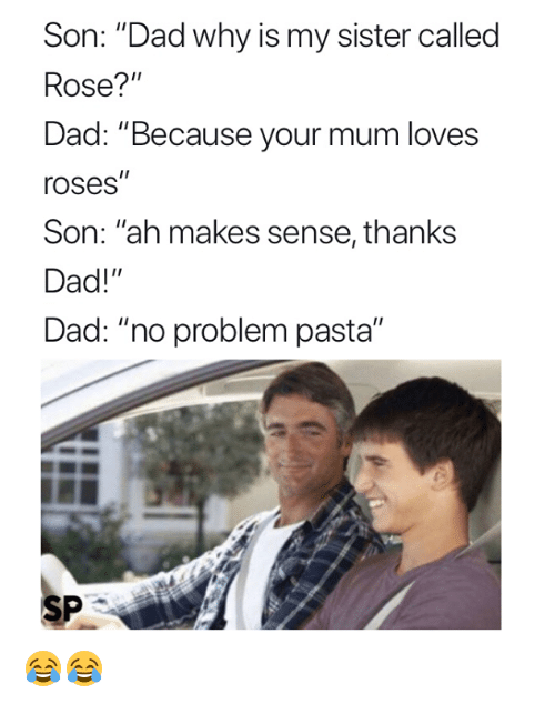 "Dad, Rose, and Pasta: Son: ""Dad why is my sister called  Rose?""  Dad: ""Because your mum loves  roses""  Son: ""ah makes sense, thanks  Dad!""  Dad: ""no problem pasta""  SP 😂😂"