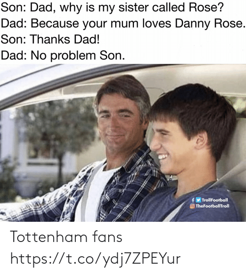 Dad, Memes, and Rose: Son: Dad, why is my sister called Rose?  Dad: Because your mum loves Danny Rose.  Son: Thanks Dad!  Dad: No problem Son.  fy TrollFootball  O TheFootballTroll Tottenham fans https://t.co/ydj7ZPEYur