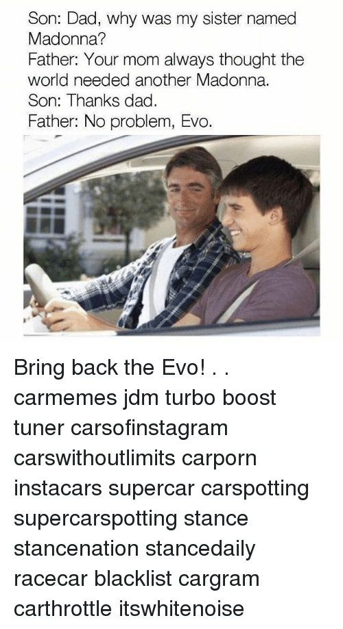 Dad, Madonna, and Memes: Son: Dad, why was my sister named  Madonna?  Father: Your mom always thought the  world needed another Madonna.  Son: Thanks dad.  Father: No problem, Evo. Bring back the Evo! . . carmemes jdm turbo boost tuner carsofinstagram carswithoutlimits carporn instacars supercar carspotting supercarspotting stance stancenation stancedaily racecar blacklist cargram carthrottle itswhitenoise